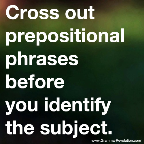 Cross out prepositional phrases before you identify the subject.