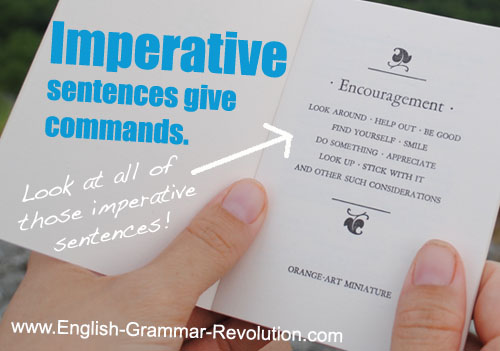 Imperative sentences give commands. Look around. Be good. Find yourself. Smile. Do something. www.GrammarRevolution.com/imperative-sentence.html