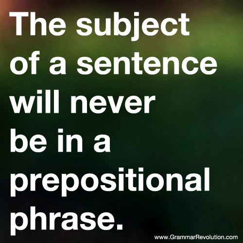 The subject of a sentence will never be in a prepositional phrase.